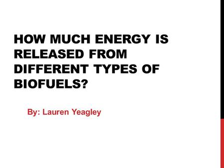 HOW MUCH ENERGY IS RELEASED FROM DIFFERENT TYPES OF BIOFUELS? By: Lauren Yeagley.