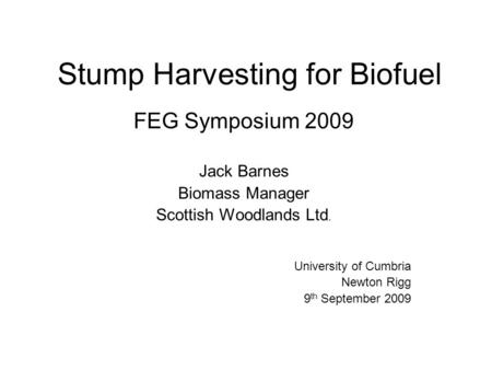 Stump Harvesting for Biofuel FEG Symposium 2009 Jack Barnes Biomass Manager Scottish Woodlands Ltd. University of Cumbria Newton Rigg 9 th September 2009.