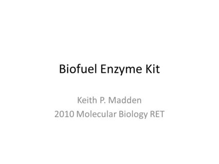 Biofuel Enzyme Kit Keith P. Madden 2010 Molecular Biology RET.