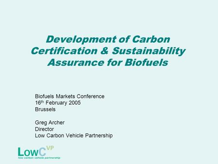 Development of Carbon Certification & Sustainability Assurance for Biofuels Biofuels Markets Conference 16 th February 2005 Brussels Greg Archer Director.