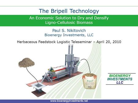 An Economic Solution to Dry and Densify Ligno-Cellulosic Biomass The Bripell Technology Paul S. Nikitovich www.bioenergyinvestments.net Bioenergy Investments,