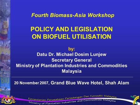 Fourth Biomass-Asia Workshop POLICY AND LEGISLATION ON BIOFUEL UTILISATION by: Datu Dr. Michael Dosim Lunjew Secretary General Ministry of Plantation Industries.