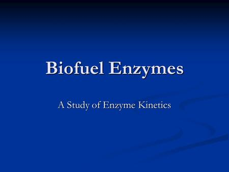 Biofuel Enzymes A Study of Enzyme Kinetics. Enzymes Speed up the rate of reactions Speed up the rate of reactions Generally proteins Generally proteins.