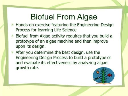 Biofuel From Algae Hands-on exercise featuring the Engineering Design Process for learning Life Science Biofuel from Algae activity requires that you build.