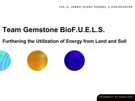Team Gemstone BioF.U.E.L.S. Furthering the Utilization of Energy from Land and Soil.