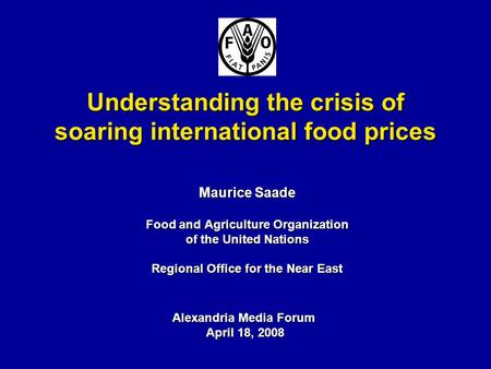 Understanding the crisis of soaring international food prices Maurice Saade Food and Agriculture Organization of the United Nations Regional Office for.