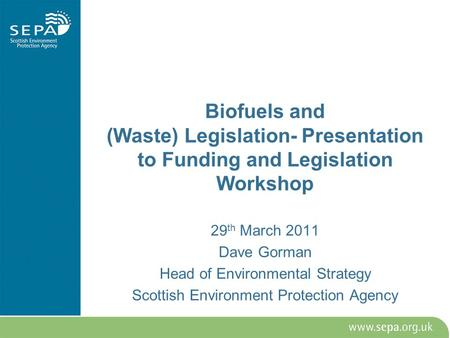 Biofuels and (Waste) Legislation- Presentation to Funding and Legislation Workshop 29 th March 2011 Dave Gorman Head of Environmental Strategy Scottish.