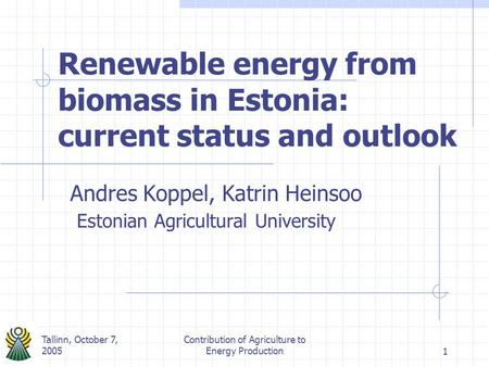 Tallinn, October 7, 2005 Contribution of Agriculture to Energy Production1 Renewable energy from biomass in Estonia: current status and outlook Andres.