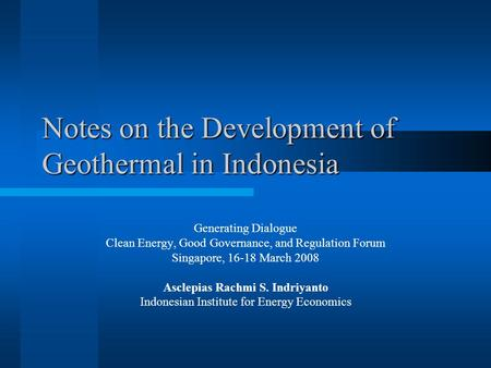 Notes on the Development of Geothermal in Indonesia Generating Dialogue Clean Energy, Good Governance, and Regulation Forum Singapore, 16-18 March 2008.