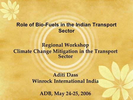 Role of Bio-Fuels in the Indian <strong>Transport</strong> Sector <strong>Regional</strong> Workshop Climate Change Mitigation in the <strong>Transport</strong> Sector Aditi Dass Winrock International <strong>India</strong>.