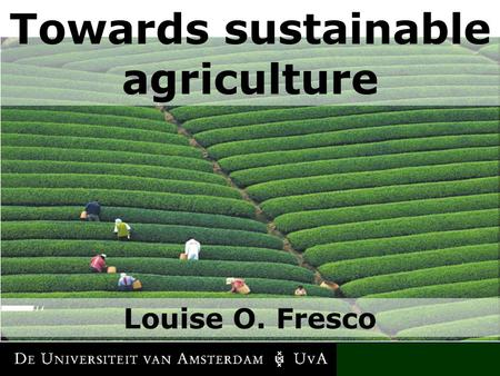 LOUISE O. FRESCO Towards sustainable agriculture Louise O. Fresco.