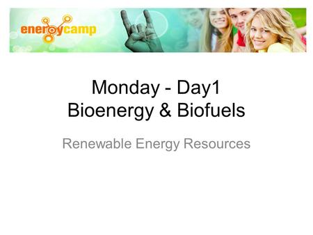 Monday - Day1 Bioenergy & Biofuels Renewable Energy Resources.