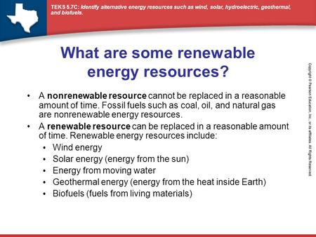 TEKS 5.7C: Identify alternative energy resources such as wind, solar, hydroelectric, geothermal, and biofuels. What are some renewable energy resources?