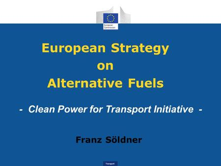 Transport European Strategy on Alternative Fuels - Clean Power for Transport Initiative - Franz Söldner.