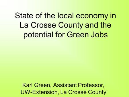 State of the local economy in La Crosse County and the potential for Green Jobs Karl Green, Assistant Professor, UW-Extension, La Crosse County.