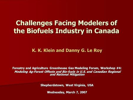 Challenges Facing Modelers of the Biofuels Industry in Canada K. K. Klein and Danny G. Le Roy Forestry and Agriculture Greenhouse Gas Modeling Forum, Workshop.