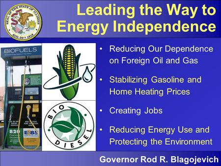 Governor Rod R. Blagojevich Energy Independence | 1 Governor Rod R. Blagojevich Leading the Way to Energy Independence Reducing Our Dependence on Foreign.