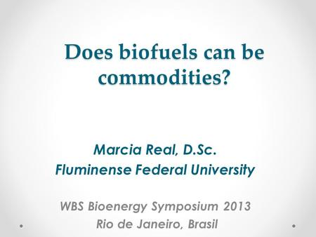 Does biofuels can be commodities? Marcia Real, D.Sc. Fluminense Federal University WBS Bioenergy Symposium 2013 Rio de Janeiro, Brasil.