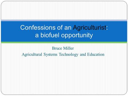 Bruce Miller Agricultural Systems Technology and Education Confessions of an Agriculturist: a biofuel opportunity.