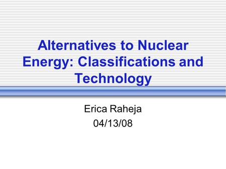 Alternatives to Nuclear Energy: Classifications and Technology Erica Raheja 04/13/08.
