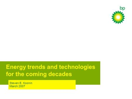Steven E. Koonin March 2007 Energy trends and technologies for the coming decades.