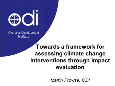 Towards a framework for assessing climate change interventions through impact evaluation Martin Prowse, ODI.