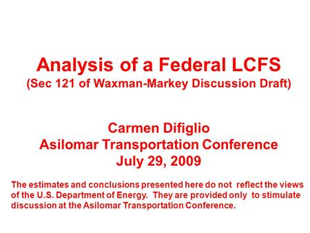 Analysis of a Federal LCFS (Sec 121 of Waxman-Markey Discussion Draft) Carmen Difiglio Asilomar Transportation Conference July 29, 2009 The estimates and.