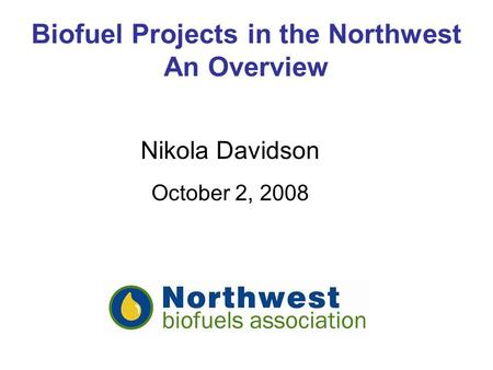 Biofuel Projects in the Northwest An Overview Nikola Davidson October 2, 2008.