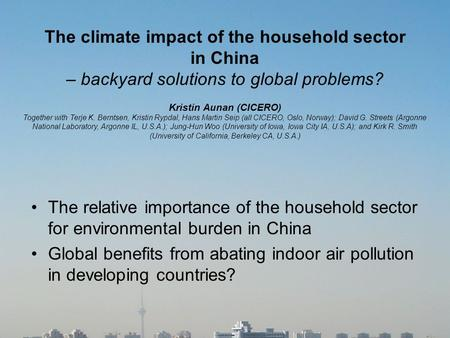 The climate impact of the household sector in China – backyard solutions to global problems? Kristin Aunan (CICERO) Together with Terje K. Berntsen, Kristin.