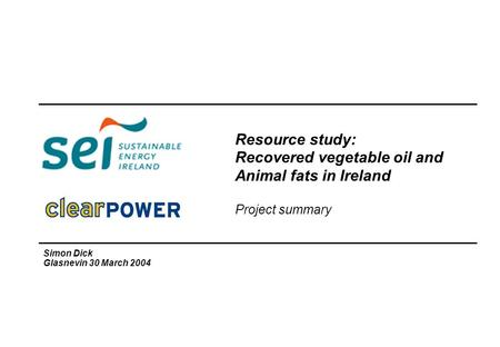 Resource study: Recovered vegetable oil and Animal fats in Ireland Project summary Simon Dick Glasnevin 30 March 2004.