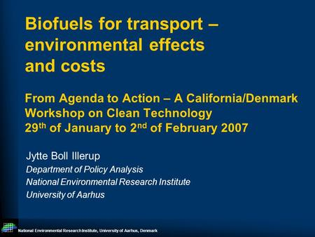 National Environmental Research Institute, University of Aarhus, Denmark Biofuels for transport – environmental effects and costs From Agenda to Action.