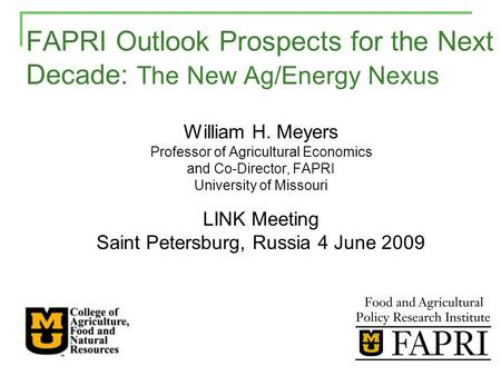 FAPRI Outlook Prospects for the Next Decade: The New Ag/Energy Nexus William H. Meyers Professor of Agricultural Economics and Co-Director, FAPRI University.