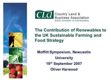 Moffitt Symposium, Newcastle University 18 th September 2007 Oliver Harwood The Contribution of Renewables to the UK Sustainable Farming and Food Strategy.
