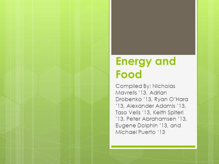 Energy and Food Compiled By: Nicholas Mavrelis '13, Adrian Drobenko '13, Ryan O'Hara '13, Alexander Adamis '13, Taso Velis '13, Keith Spiteri '13, Peter.