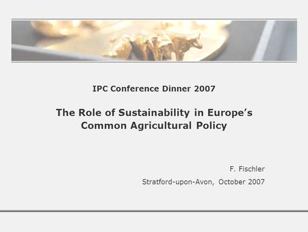 IPC Conference Dinner 2007 The Role of Sustainability in Europe's Common Agricultural Policy F. Fischler Stratford-upon-Avon, October 2007.