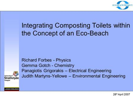 26 th April 2007 Integrating Composting Toilets within the Concept of an Eco-Beach Richard Forbes - Physics Gemma Gotch - Chemistry Panagiotis Grigorakis.