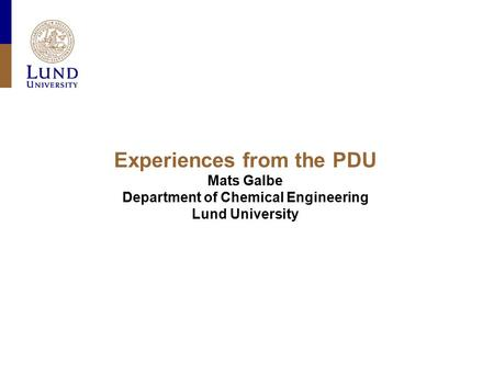 Experiences from the PDU Mats Galbe Department of Chemical Engineering Lund University.