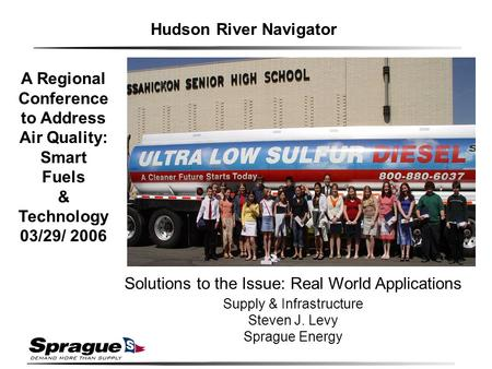 Solutions to the Issue: Real World Applications Supply & Infrastructure Steven J. Levy Sprague Energy Hudson River Navigator A Regional Conference to Address.