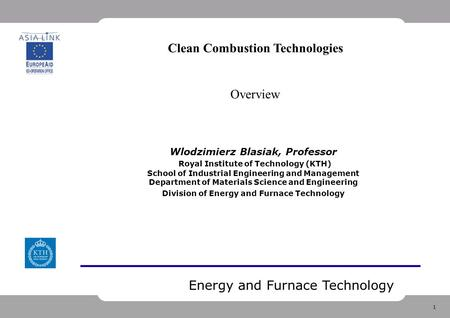 1 Energy and Furnace Technology Wlodzimierz Blasiak, Professor Royal Institute of Technology (KTH) School of Industrial Engineering and Management Department.