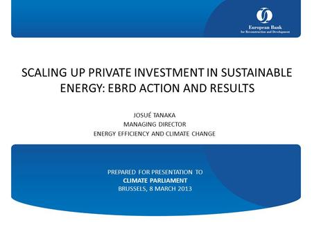 SCALING UP PRIVATE INVESTMENT IN SUSTAINABLE ENERGY: EBRD ACTION AND RESULTS JOSUÉ TANAKA MANAGING DIRECTOR ENERGY EFFICIENCY AND CLIMATE CHANGE PREPARED.