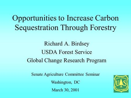 Opportunities to Increase Carbon Sequestration Through Forestry Richard A. Birdsey USDA Forest Service Global Change Research Program Senate Agriculture.