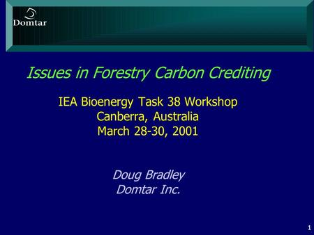 1 Issues in Forestry Carbon Crediting IEA Bioenergy Task 38 Workshop Canberra, Australia March 28-30, 2001 Doug Bradley Domtar Inc.