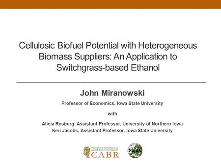 Cellulosic Biofuel Potential with Heterogeneous Biomass Suppliers: An Application to Switchgrass-based Ethanol John Miranowski Professor of Economics,