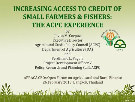 INCREASING ACCESS TO CREDIT OF SMALL FARMERS & FISHERS: THE ACPC EXPERIENCE by INCREASING ACCESS TO CREDIT OF SMALL FARMERS & FISHERS: THE ACPC EXPERIENCE.