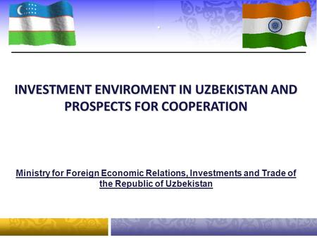 . Ministry for Foreign Economic Relations, Investments and Trade of the Republic of Uzbekistan INVESTMENT ENVIROMENT IN UZBEKISTAN AND PROSPECTS FOR COOPERATION.