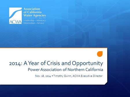 2014: A Year of Crisis and Opportunity Power Association of Northern California Nov. 18, 2014 Timothy Quinn, ACWA Executive Director.