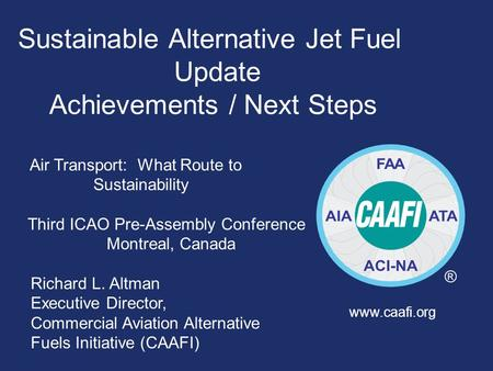 Sustainable Alternative Jet Fuel Update Achievements / Next Steps Air Transport: What Route to Sustainability Third ICAO Pre-Assembly Conference Montreal,