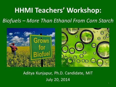 HHMI Teachers' Workshop: Biofuels – More Than Ethanol From Corn Starch Aditya Kunjapur, Ph.D. Candidate, MIT July 20, 2014 1.
