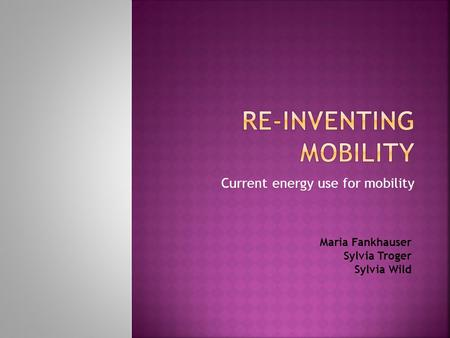Current energy use for mobility Maria Fankhauser Sylvia Troger Sylvia Wild.
