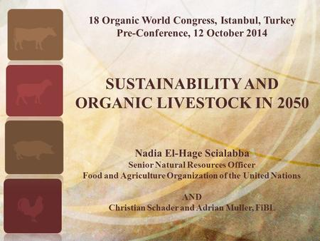 18 Organic World Congress, Istanbul, Turkey Pre-Conference, 12 October 2014 SUSTAINABILITY AND ORGANIC LIVESTOCK IN 2050 Nadia El-Hage Scialabba Senior.